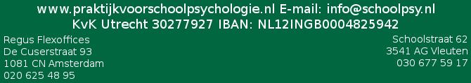 www.praktijkvoorschoolpsychologie.nl E-mail: info@schoolpsy.nl KvK Utrecht 30277927 IBAN BNL12INGB0004825942 Schoolstraat 62, 3451 AG Vleuten tel: 030-677591